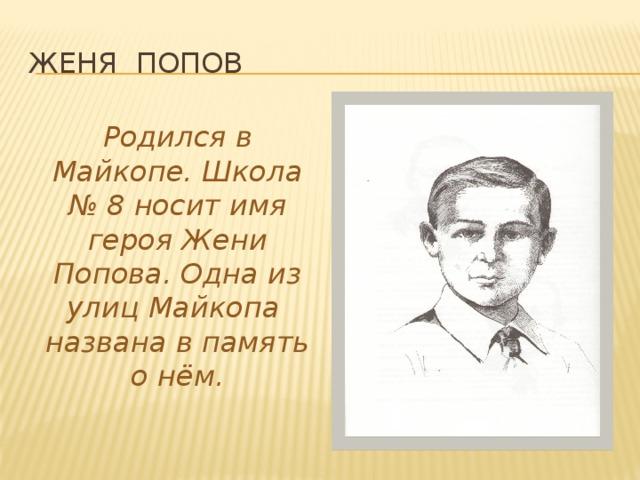 Женя Попов Родился в Майкопе. Школа № 8 носит имя героя Жени Попова. Одна из улиц Майкопа названа в память о нём.