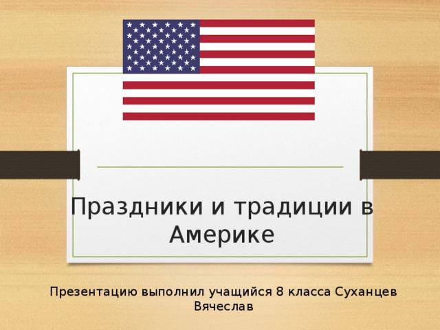 Праздники и традиции в Америке Презентацию выполнил учащийся 8 класса Суханцев Вячеслав