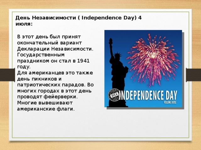 День Независимости ( Independence Day) 4 июля: В этот день был принят окончательный вариант Декларации Независимости. Государственным праздником он стал в 1941 году. Для американцев это также день пикников и патриотических парадов. Во многих городах в этот день проводят фейерверки. Многие вывешивают американские флаги.