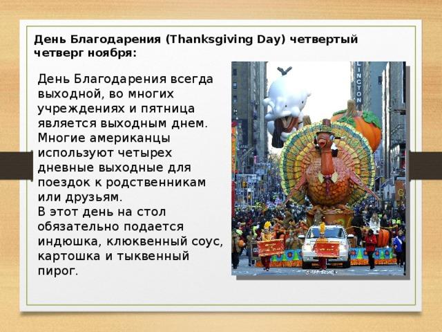 День Благодарения (Thanksgiving Day) четвертый четверг ноября: День Благодарения всегда выходной, во многих учреждениях и пятница является выходным днем. Многие американцы используют четырех дневные выходные для поездок к родственникам или друзьям. В этот день на стол обязательно подается индюшка, клюквенный соус, картошка и тыквенный пирог.