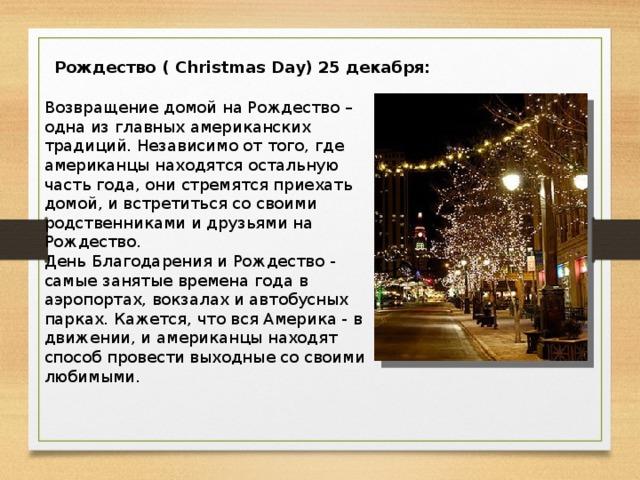 Рождество ( Christmas Day) 25 декабря: Возвращение домой на Рождество – одна из главных американских традиций. Независимо от того, где американцы находятся остальную часть года, они стремятся приехать домой, и встретиться со своими родственниками и друзьями на Рождество. День Благодарения и Рождество - самые занятые времена года в аэропортах, вокзалах и автобусных парках. Кажется, что вся Америка - в движении, и американцы находят способ провести выходные со своими любимыми.