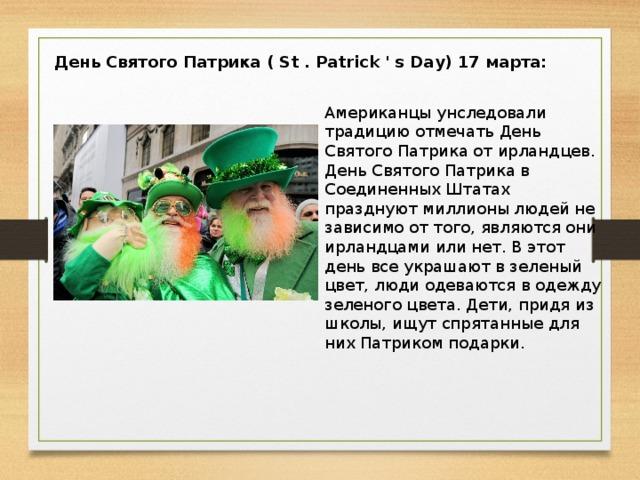 День Святого Патрика ( St . Patrick ' s Day) 17 марта: Американцы унследовали традицию отмечать День Святого Патрика от ирландцев. День Святого Патрика в Соединенных Штатах празднуют миллионы людей не зависимо от того, являются они ирландцами или нет. В этот день все украшают в зеленый цвет, люди одеваются в одежду зеленого цвета. Дети, придя из школы, ищут спрятанные для них Патриком подарки.