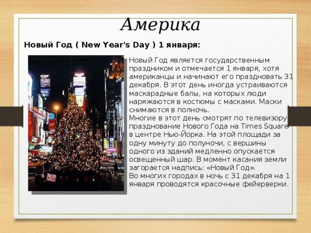 Америка  Новый Год ( New Year's Day ) 1 января: Новый Год является государственным праздником и отмечается 1 января, хотя американцы и начинают его праздновать 31 декабря. В этот день иногда устраиваются маскарадные балы, на которых люди наряжаются в костюмы с масками. Маски снимаются в полночь. Многие в этот день смотрят по телевизору празднование Нового Года на Times Square в центре Нью-Йорка. На этой площади за одну минуту до полуночи, с вершины одного из зданий медленно опускается освещенный шар. В момент касания земли загорается надпись: «Новый Год». Во многих городах в ночь с 31 декабря на 1 января проводятся красочные фейерверки.