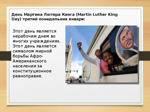 День Мартина Лютера Кинга (Martin Luther King Day) третий понедельник января: Этот день является нерабочим днем во многих учреждениях. Этот день является символом мирной борьбы Афро-Американского населения за конституционное равноправие.