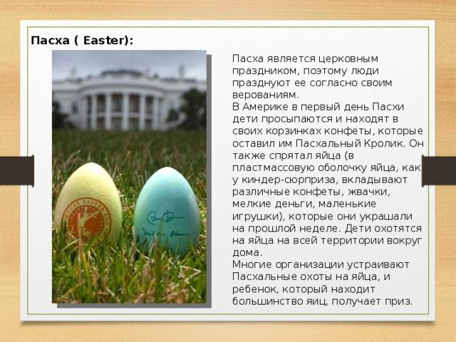 Пасха ( Easter):  Пасха является церковным праздником, поэтому люди празднуют ее согласно своим верованиям. В Америке в первый день Пасхи дети просыпаются и находят в своих корзинках конфеты, которые оставил им Пасхальный Кролик. Он также спрятал яйца (в пластмассовую оболочку яйца, как у киндер-сюрприза, вкладывают различные конфеты, жвачки, мелкие деньги, маленькие игрушки), которые они украшали на прошлой неделе. Дети охотятся на яйца на всей территории вокруг дома.  Многие организации устраивают Пасхальные охоты на яйца, и ребенок, который находит большинство яиц, получает приз.