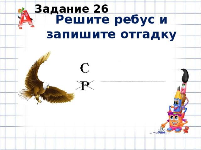 Задание 26 Решите ребус и запишите отгадку
