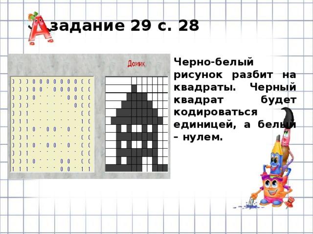 задание 29 с. 28 Черно-белый рисунок разбит на квадраты. Черный квадрат будет кодироваться единицей, а белый – нулем.