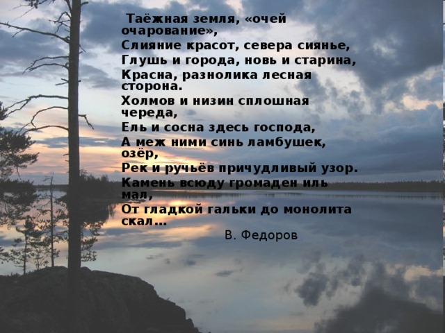 Таёжная земля, «очей очарование»,  Слияние красот, севера сиянье,  Глушь и города, новь и старина,  Красна, разнолика лесная сторона.  Холмов и низин сплошная череда,  Ель и сосна здесь господа,  А меж ними синь ламбушек, озёр,  Рек и ручьёв причудливый узор.  Камень всюду громаден иль мал,  От гладкой гальки до монолита скал…  В. Федоров