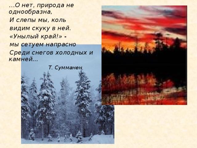 … О нет, природа не однообразна,  И слепы мы, коль  видим скуку в ней.  «Унылый край!» -  мы сетуем напрасно  Среди снегов холодных и  камней…  Т. Сумманен