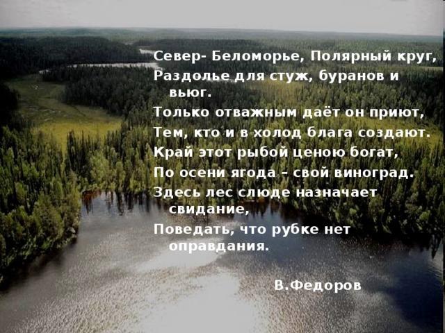 Север- Беломорье, Полярный круг, Раздолье для стуж, буранов и вьюг. Только отважным даёт он приют, Тем, кто и в холод блага создают. Край этот рыбой ценою богат, По осени ягода – свой виноград. Здесь лес слюде назначает свидание, Поведать, что рубке нет оправдания.   В.Федоров