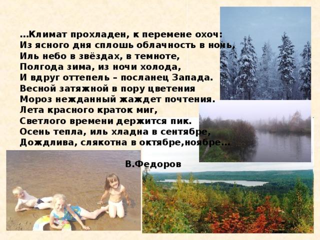 … Климат прохладен, к перемене охоч: Из ясного дня сплошь облачность в ночь, Иль небо в звёздах, в темноте, Полгода зима, из ночи холода, И вдруг оттепель – посланец Запада. Весной затяжной в пору цветения Мороз нежданный жаждет почтения. Лета красного краток миг, Светлого времени держится пик. Осень тепла, иль хладна в сентябре, Дождлива, слякотна в октябре,ноябре…   В.Федоров