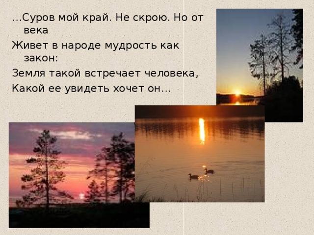 … Суров мой край. Не скрою. Но от века Живет в народе мудрость как закон: Земля такой встречает человека, Какой ее увидеть хочет он…  Т.Сумманен