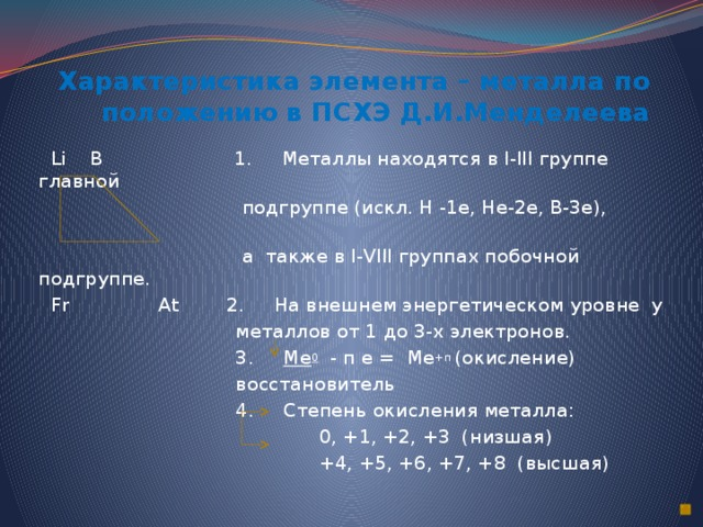 Характеристика элемента – металла по положению в ПСХЭ Д.И.Менделеева  Li B 1. Металлы находятся в I-III группе главной  подгруппе (искл. H -1e, Hе-2e, B-3e),  а также в I-VIII группах побочной подгруппе.  Fr At 2. На внешнем энергетическом уровне у  металлов от 1 до 3-х электронов.  3. Ме 0 - п е = Ме +п (окисление)  восстановитель  4. Степень окисления металла:  0, +1, +2, +3 (низшая)  +4, +5, +6, +7, +8 (высшая)
