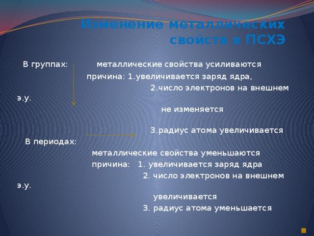 Изменение металлических свойств в ПСХЭ  В группах: металлические свойства усиливаются  причина: 1.увеличивается заряд ядра,  2.число электронов на внешнем э.у.  не изменяется  3.радиус атома увеличивается  В периодах:  металлические свойства уменьшаются  причина: 1. увеличивается заряд ядра  2. число электронов на внешнем э.у.  увеличивается  3. радиус атома уменьшается