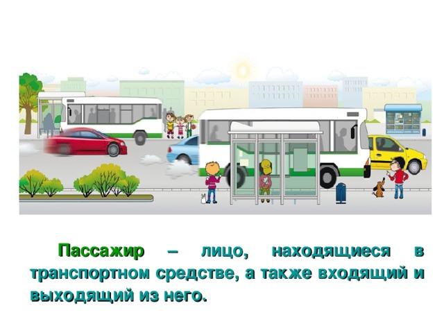 Пассажир – лицо,  находящиеся в транспортном средстве, а также входящий и выходящий из него.