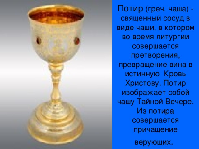 Потир (греч. чаша) - священный сосуд в виде чаши, в котором во время литургии совершается претворения, превращение вина в истинную Кровь Христову. Потир изображает собой чашу Тайной Вечере. Из потира совершается причащение верующих .