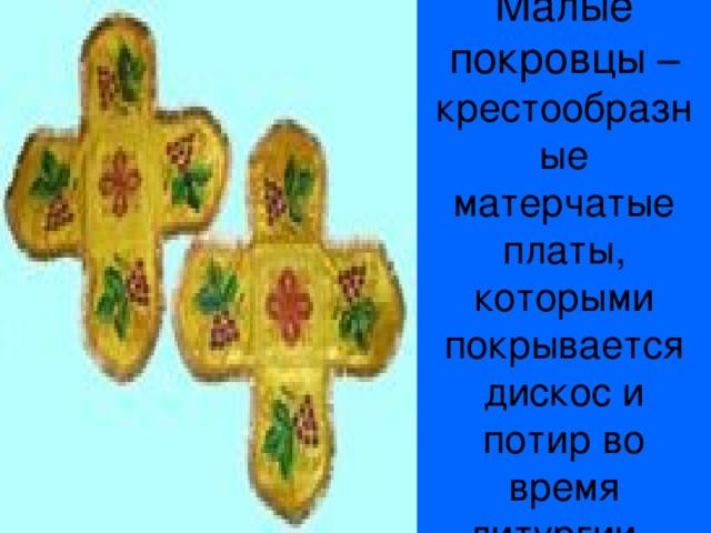 Малые покровцы – крестообразные матерчатые платы, которыми покрывается дискос и потир во время литургии.