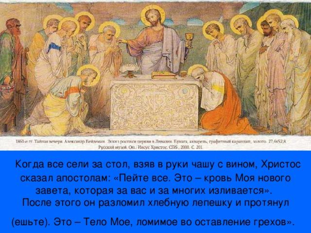 Когда все сели за стол, взяв в руки чашу с вином, Христос сказал апостолам: «Пейте все. Это – кровь Моя нового завета, которая за вас и за многих изливается».  После этого он разломил хлебную лепешку и протянул (ешьте). Это – Тело Мое, ломимое во оставление грехов».