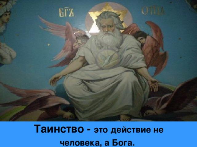 Таинство - это действие не человека, а Бога.