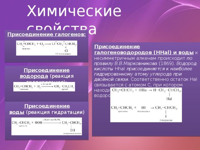 Химические свойства Присоединение галогенов:     Присоединение галогеноводородов (HHal) и воды  к несимметричным алкенам происходит по правилу В.В.Марковникова (1869). Водород кислоты Hhal присоединяется к наиболее гидрированному атому углерода при двойной связи. Соответственно остаток Hal связывается с атомом С, при котором находится меньшее число атомов водорода. Присоединение водорода (реакция гидрирования): Присоединение воды (реакция гидратации)