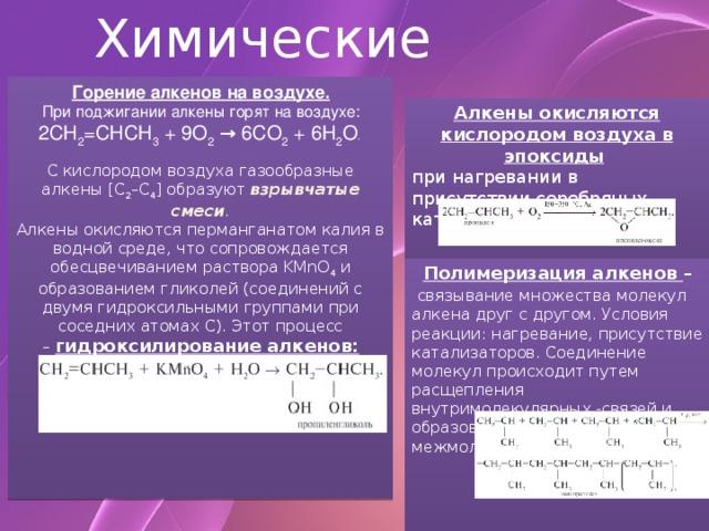 Химические свойства Горение алкенов на воздухе.  При поджигании алкены горят на воздухе: 2СН 2 =СНСН 3 + 9О 2 → 6СО 2 + 6Н 2 О .  С кислородом воздуха газообразные алкены [C 2 –C 4 ] образуют взрывчатые смеси .  Алкены окисляются перманганатом калия в водной среде, что сопровождается обесцвечиванием раствора KMnO 4 и образованием гликолей (соединений с двумя гидроксильными группами при соседних атомах С). Этот процесс – гидроксилирование алкенов:  Алкены окисляются кислородом воздуха в эпоксиды  при нагревании в присутствии серебряных катализаторов: Полимеризация алкенов –  связывание множества молекул алкена друг с другом. Условия реакции: нагревание, присутствие катализаторов. Соединение молекул происходит путем расщепления внутримолекулярных -cвязей и образования новых межмолекулярных -cвязей: