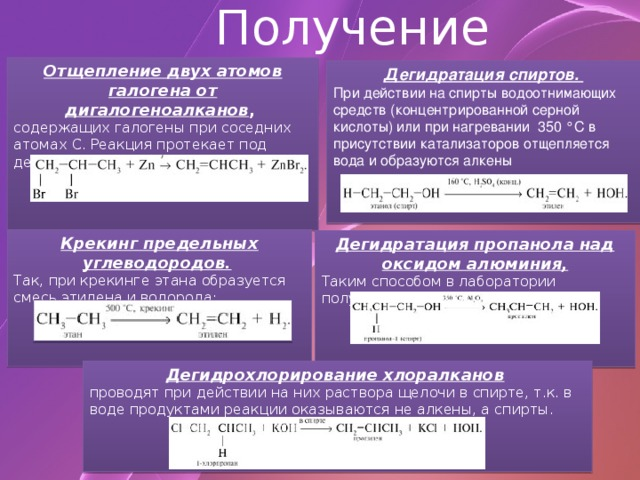 Получение Отщепление двух атомов галогена от дигалогеноалканов , содержащих галогены при соседних атомах С. Реакция протекает под действием металлов (Zn и др.): Дегидратация спиртов. При действии на спирты водоотнимающих средств (концентрированной серной кислоты) или при нагревании  350°С в присутствии катализаторов отщепляется вода и образуются алкены  Крекинг предельных углеводородов.  Так, при крекинге этана образуется смесь этилена и водорода: Дегидратация пропанола над оксидом алюминия, Таким способом в лаборатории получают этилен.   Дегидрохлорирование хлоралканов  проводят при действии на них раствора щелочи в спирте, т.к. в воде продуктами реакции оказываются не алкены, а спирты.