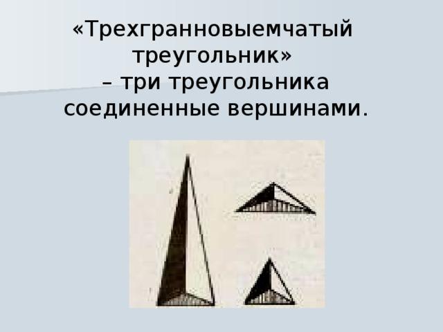 «Трехгранновыемчатый треугольник» – три треугольника соединенные вершинами.