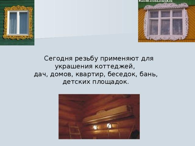 Сегодня резьбу применяют для украшения коттеджей, дач, домов, квартир, беседок, бань, детских площадок.