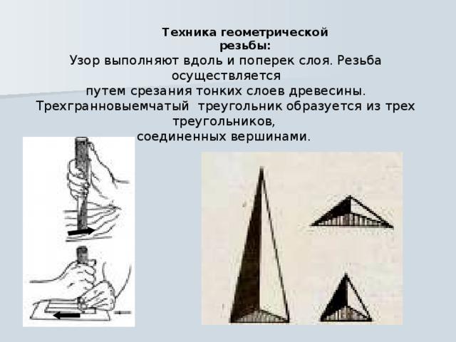 Техника геометрической резьбы: Узор выполняют вдоль и поперек слоя. Резьба осуществляется  путем срезания тонких слоев древесины. Трехгранновыемчатый треугольник образуется из трех треугольников, соединенных вершинами.