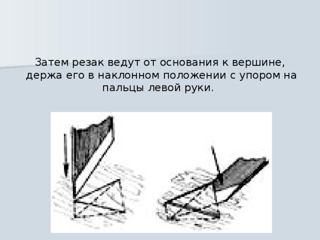 Затем резак ведут от основания к вершине,  держа его в наклонном положении с упором на пальцы левой руки.