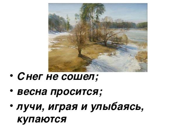 Снег не сошел; весна просится; лучи, играя и улыбаясь, купаются