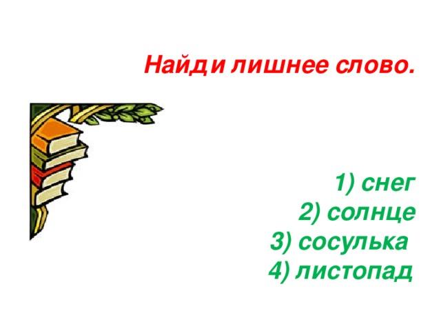 Найди лишнее слово.     1) снег  2) солнце  3) сосулька  4) листопад