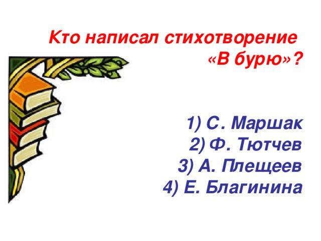Кто написал стихотворение  «В бурю»?    1) С. Маршак  2) Ф. Тютчев  3) А. Плещеев  4) Е. Благинина