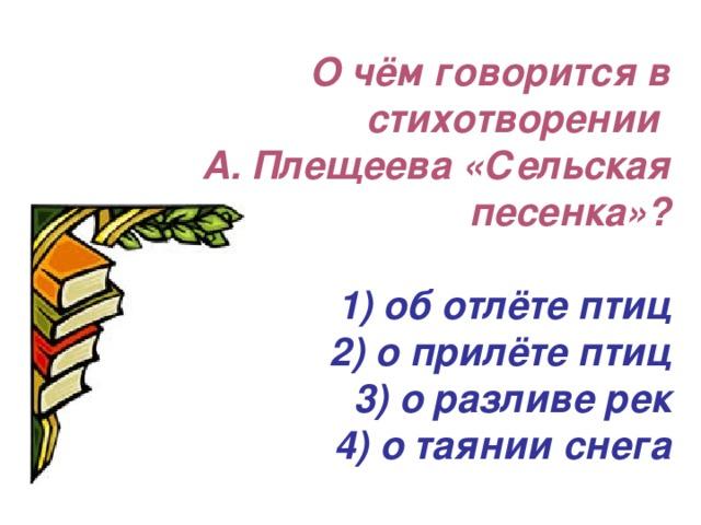 О чём говорится в стихотворении  А. Плещеева «Сельская песенка»?   1) об отлёте птиц  2) о прилёте птиц  3) о разливе рек  4) о таянии снега