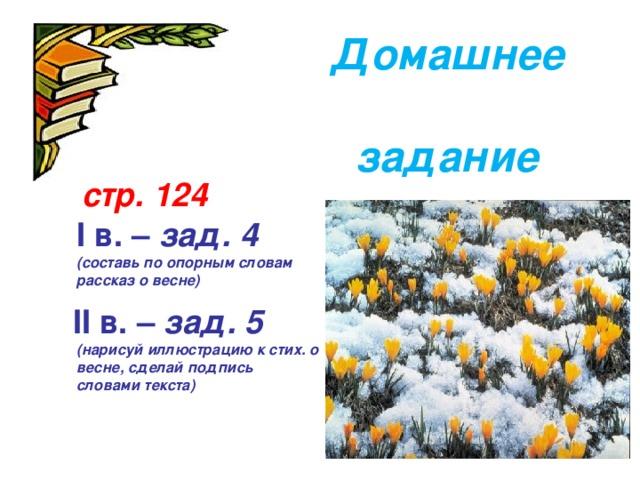Домашнее  задание      стр. 124  I в. – зад. 4 (составь по опорным словам рассказ о весне)  II в. – зад. 5  (нарисуй иллюстрацию к стих. о весне, сделай подпись словами текста)