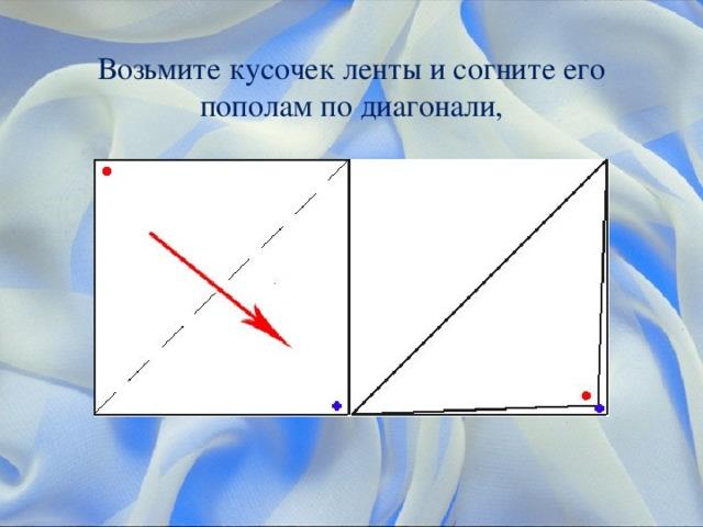Возьмите кусочек ленты и согните его пополам по диагонали,