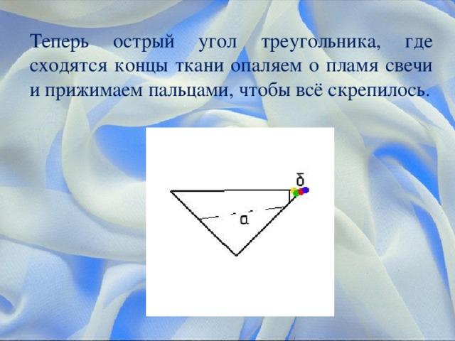 Теперь острый угол треугольника, где сходятся концы ткани опаляем о пламя свечи и прижимаем пальцами, чтобы всё скрепилось.