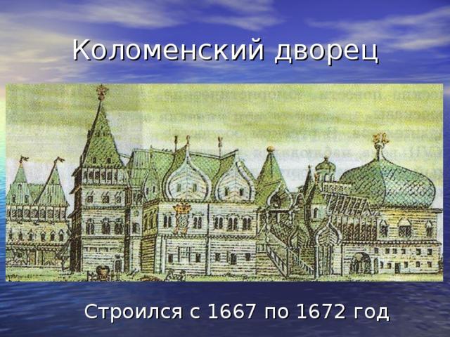 Коломенский дворец Строился с 1667 по 1672год