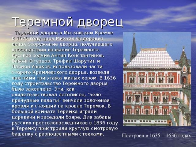 Теремной дворец  Теремной дворец в Московском Кремле  В 1635 году царь Михаил Федорович начал сооружение дворца, получившего впоследствии название Теремного. Русские зодчие Антип Константинов, Бажен Огурцов, Трефил Шарутин и Ларион Ушаков, использовали части старого Кремлевского дворца, возведя над ними три этажа жилых хором. В 1636 году строительство Теремного дворца было закончено. Эти, как свидетельствовал летописец,