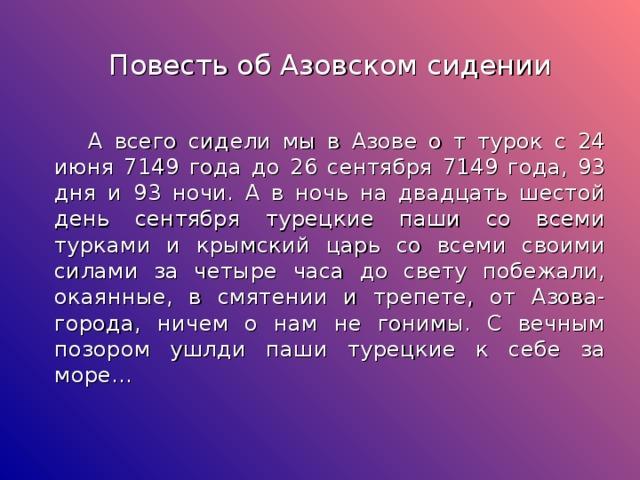 Повесть об Азовском сидении  А всего сидели мы в Азове о т турок с 24 июня 7149 года до 26 сентября 7149 года, 93 дня и 93 ночи. А в ночь на двадцать шестой день сентября турецкие паши со всеми турками и крымский царь со всеми своими силами за четыре часа до свету побежали, окаянные, в смятении и трепете, от Азова-города, ничем о нам не гонимы. С вечным позором ушлди паши турецкие к себе за море…