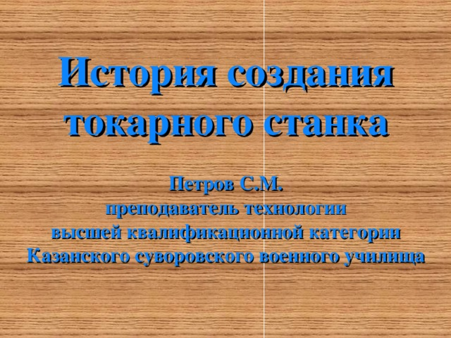 История создания токарного станка  Петров С.М. преподаватель технологии высшей квалификационной категории Казанского суворовского военного училища