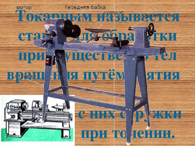 Токарным называется станок для обработки приемущественно тел вращения путём снятия  с них стружки  при точении.