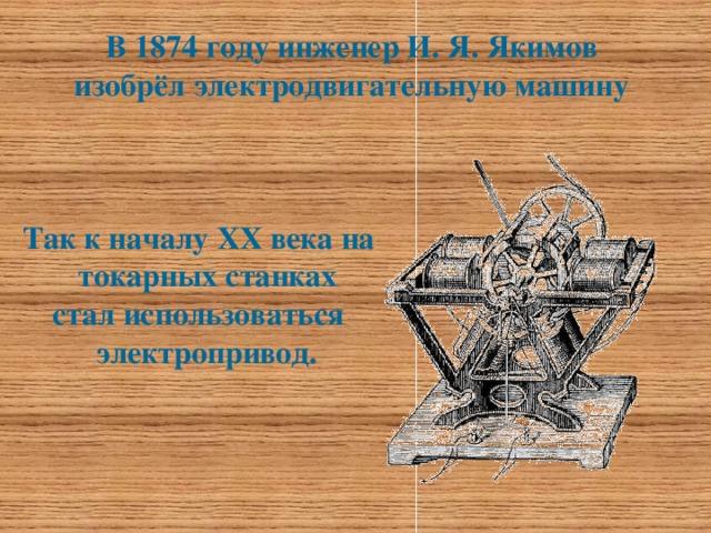 В 1874 году инженер И. Я. Якимов  изобрёл электродвигательную машину   Так к началу ХХ века на токарных станках стал использоваться электропривод.