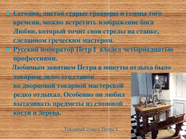 Сегодня, листая старые гравюры и геммы того времени, можно встретить изображение бога Любви, который точит свои стрелы на станке, сделанном греческим мастером. Русский император Петр I владел четырнадцатью профессиями.