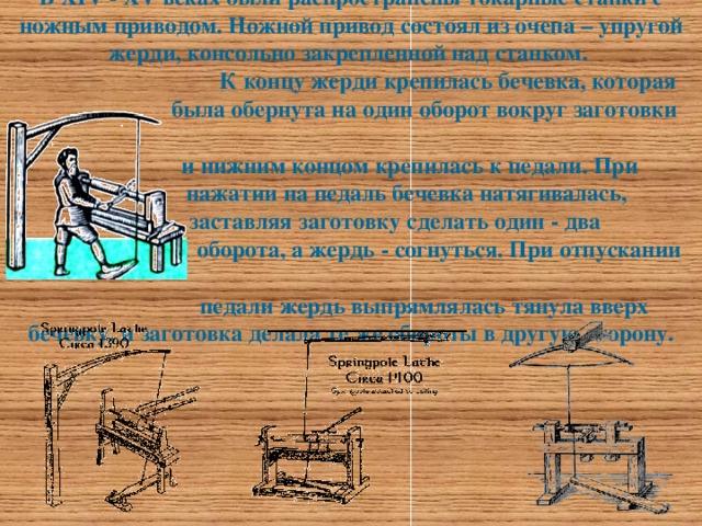 В XIV - XV веках были распространены токарные станки с ножным приводом. Ножной привод состоял из очепа – упругой жерди, консольно закрепленной над станком.  К концу жерди крепилась бечевка, которая  была обернута на один оборот вокруг заготовки  и нижним концом крепилась к педали. При  нажатии на педаль бечевка натягивалась,  заставляя заготовку сделать один - два  оборота, а жердь - согнуться. При отпускании  педали жердь выпрямлялась тянула вверх бечевку, и заготовка делала те же обороты в другую сторону.
