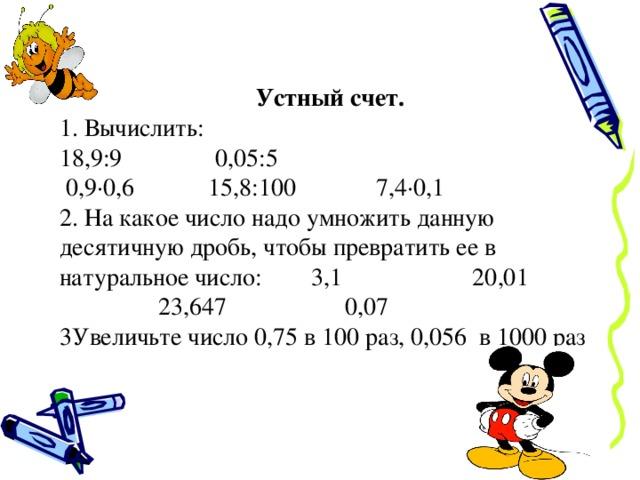 Устный счет. 1. Вычислить: 1 8,9:9 0,05:5  0,9·0,6 15,8:100 7,4·0,1 2. На какое число надо умножить данную десятичную дробь, чтобы превратить ее в натуральное число: 3,1 20,01 23,647 0,07 3Увеличьте число 0,75 в 100 раз, 0,056 в 1000 раз