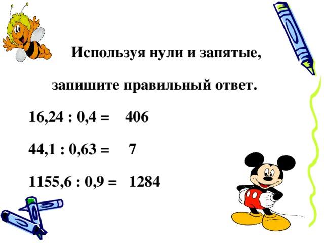 Используя нули и запятые, запишите правильный ответ. 16,24 : 0,4 = 406 44,1 : 0,63 = 7 1155,6 : 0,9 = 1284