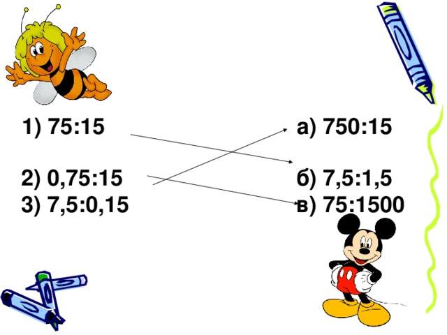 1) 75:15 а) 750:15  2) 0,75:15 б) 7,5:1,5  3) 7,5:0,15 в) 75:1500