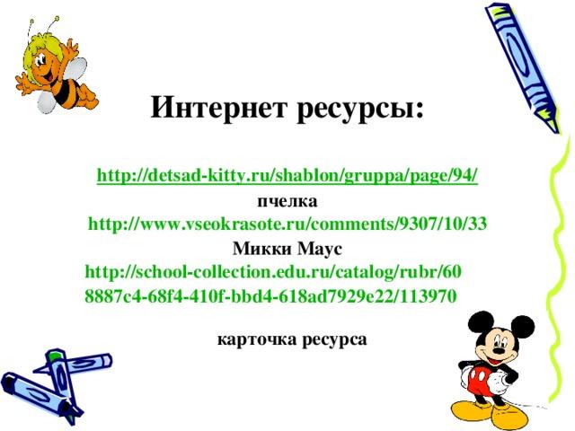Интернет ресурсы:  http://detsad-kitty.ru/shablon/gruppa/page/94/ пчелка http:// www.vseokrasote.ru / comments /9307/10/33 Микки Маус http://school-collection.edu.ru/catalog/rubr/608887c4-68f4-410f-bbd4-618ad7929e22/113970   карточка ресурса