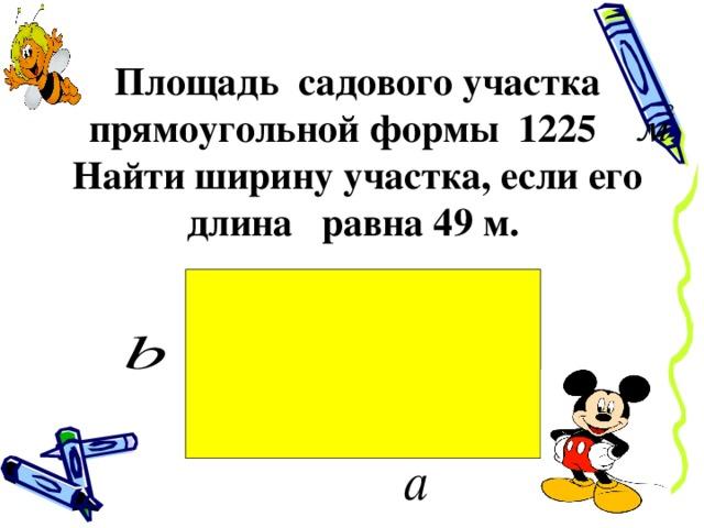 Площадь садового участка прямоугольной формы 1225 Найти ширину участка, если его длина равна 49 м.
